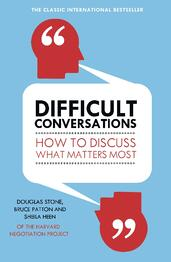 Difficult Conversations: How to Discuss what Matters Most| Douglas Stone et al