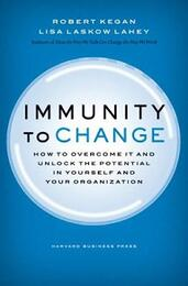 Immunity to Change: How to Overcome It and Unlock the Potential in Yourself and Your Organization | Robert Kegan & Lisa Lahey