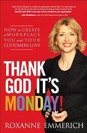 Thank God It's Monday!: How to Create a Workplace You and Your Customers Love; | Roxanne Emmerich