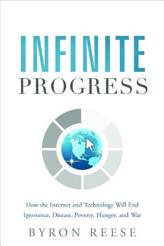 Best books for future thinkers - Infinite Progress: How the Internet and Technology Will End Ignorance, Disease, Poverty, Hunger, and War by Byron Reese