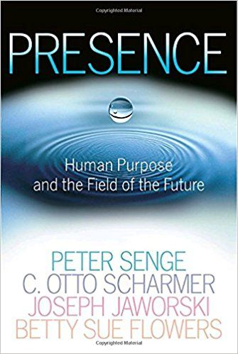 Presence: Human Purpose and the Field of the Future | Peter M. Senge / C. Otto Scharmer / Joseph Jaworski / Betty Sue Flowers