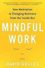 Best Mindfulness books - Mindful work: How meditation is changing business from the inside out by David Gelles