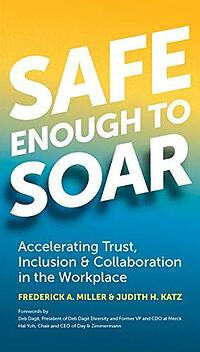 Safe Enough to Soar: Accelearating Trust, Inclusion, & Collaboration in the Workplace | Frederick A. Miller & Judith H. Katz